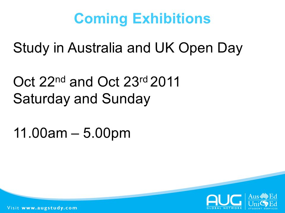 Coming Exhibitions Study in Australia and UK Open Day Oct 22 nd and Oct 23 rd 2011 Saturday and Sunday 11.00am – 5.00pm