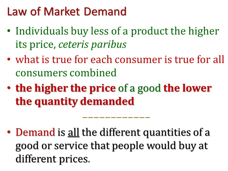 Law of Market Demand Individuals buy less of a product the higher its price, ceteris paribus what is true for each consumer is true for all consumers combined the higher the price of a good the lower the quantity demanded the higher the price of a good the lower the quantity demanded –––––––––––– Demand is all the different quantities of a good or service that people would buy at different prices.