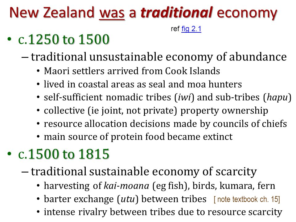New Zealand was a traditional economy 1250 to 1500 c.1250 to 1500 – traditional unsustainable economy of abundance Maori settlers arrived from Cook Islands lived in coastal areas as seal and moa hunters self-sufficient nomadic tribes (iwi) and sub-tribes (hapu) collective (ie joint, not private) property ownership resource allocation decisions made by councils of chiefs main source of protein food became extinct 1500 to 1815 c.1500 to 1815 – traditional sustainable economy of scarcity harvesting of kai-moana (eg fish), birds, kumara, fern barter exchange (utu) between tribes [ note textbook ch.