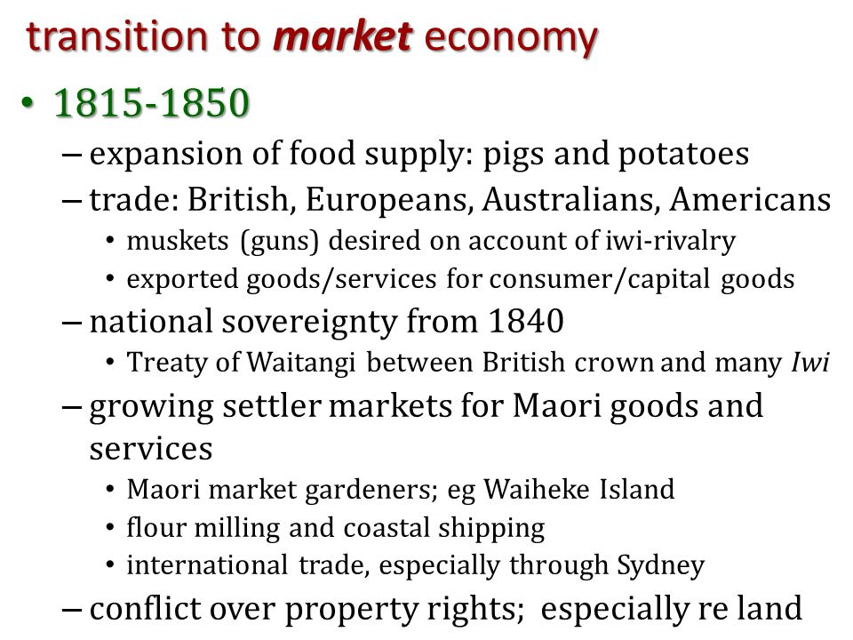 transition to market economy 1815-1850 1815-1850 – expansion of food supply: pigs and potatoes – trade: British, Europeans, Australians, Americans muskets (guns) desired on account of iwi-rivalry exported goods/services for consumer/capital goods – national sovereignty from 1840 Treaty of Waitangi between British crown and many Iwi – growing settler markets for Maori goods and services Maori market gardeners; eg Waiheke Island flour milling and coastal shipping international trade, especially through Sydney – conflict over property rights; especially re land