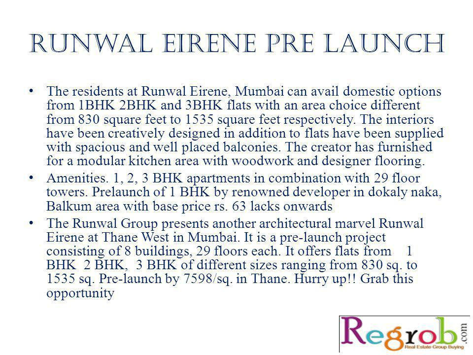 Runwal eirene pre launch The residents at Runwal Eirene, Mumbai can avail domestic options from 1BHK 2BHK and 3BHK flats with an area choice different from 830 square feet to 1535 square feet respectively.