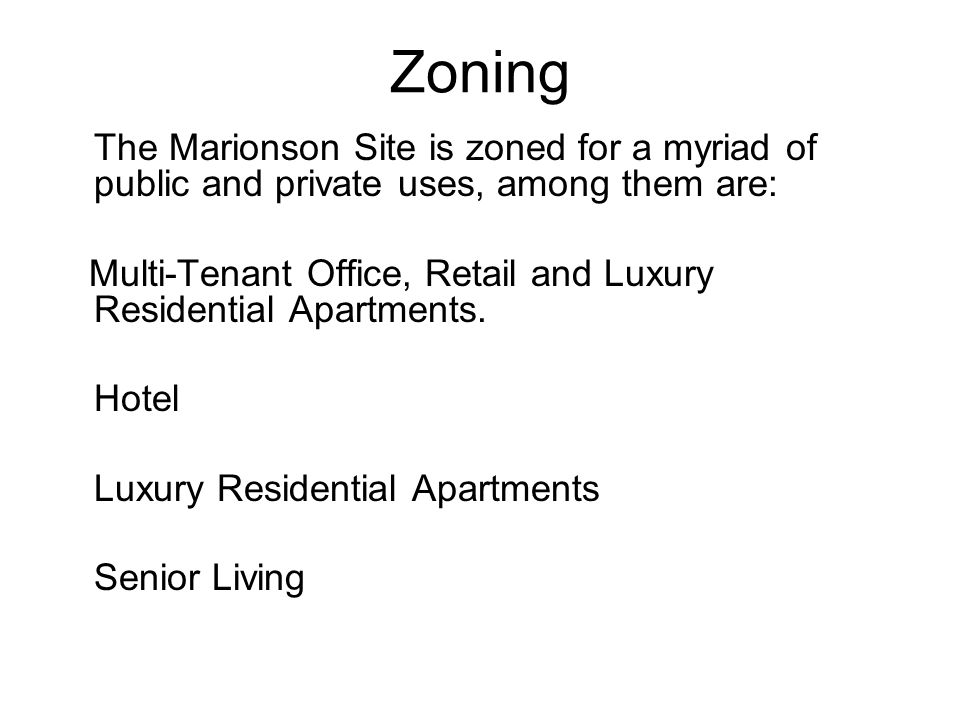 Zoning The Marionson Site is zoned for a myriad of public and private uses, among them are: Multi-Tenant Office, Retail and Luxury Residential Apartments.