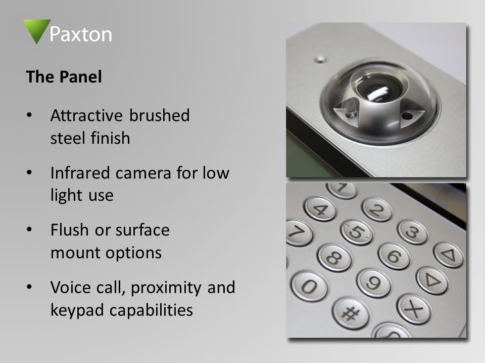 Attractive brushed steel finish Infrared camera for low light use Flush or surface mount options Voice call, proximity and keypad capabilities The Pan