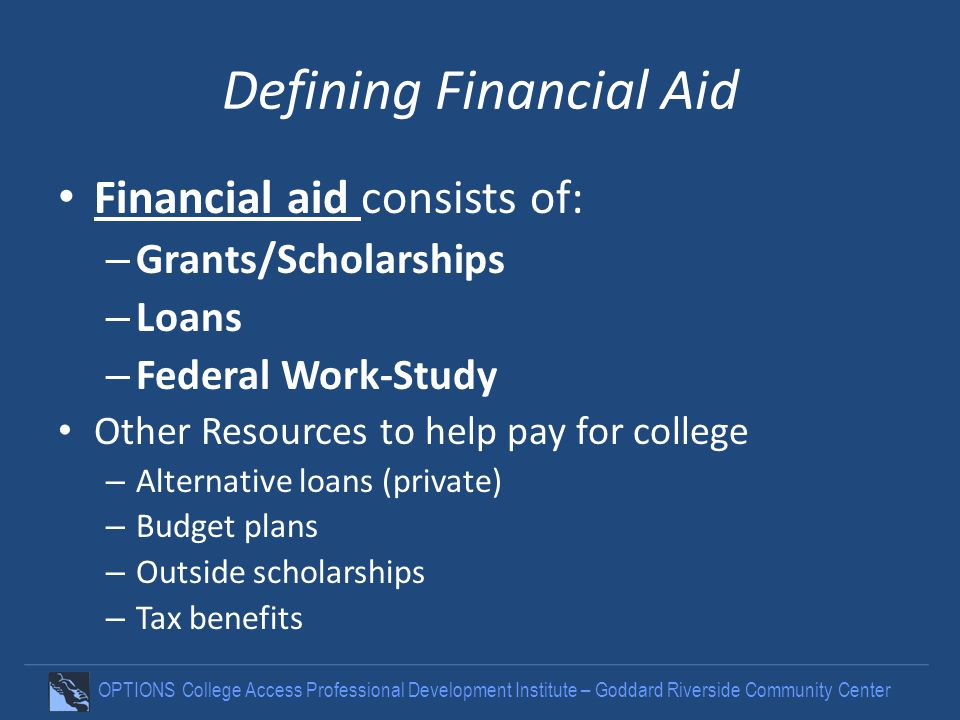OPTIONS College Access Professional Development Institute – Goddard Riverside Community Center Defining Financial Aid Financial aid consists of: – Gra