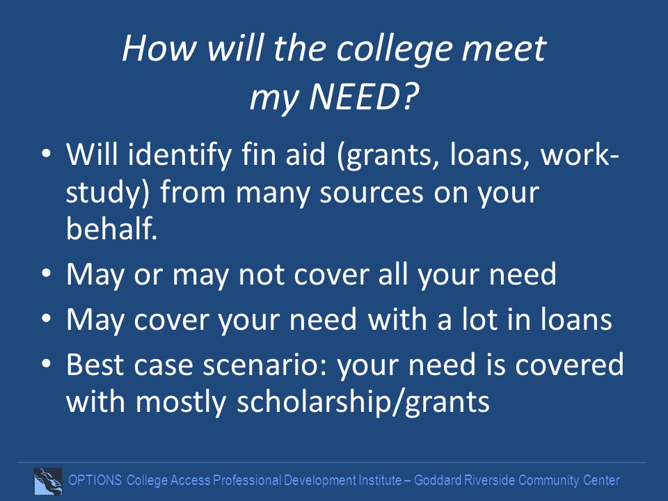 OPTIONS College Access Professional Development Institute – Goddard Riverside Community Center How will the college meet my NEED.