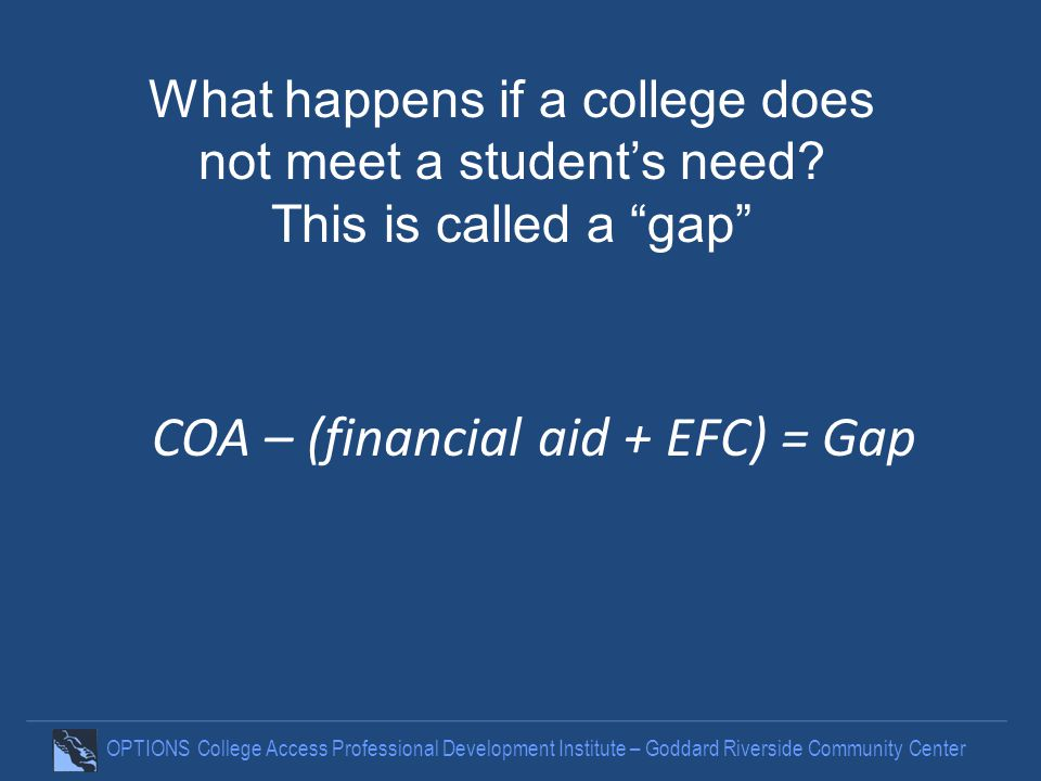 OPTIONS College Access Professional Development Institute – Goddard Riverside Community Center COA – (financial aid + EFC) = Gap What happens if a college does not meet a students need.