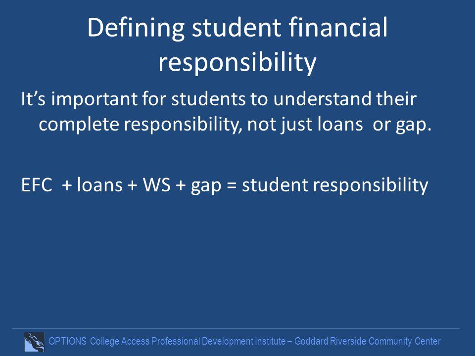 OPTIONS College Access Professional Development Institute – Goddard Riverside Community Center Defining student financial responsibility Its important for students to understand their complete responsibility, not just loans or gap.