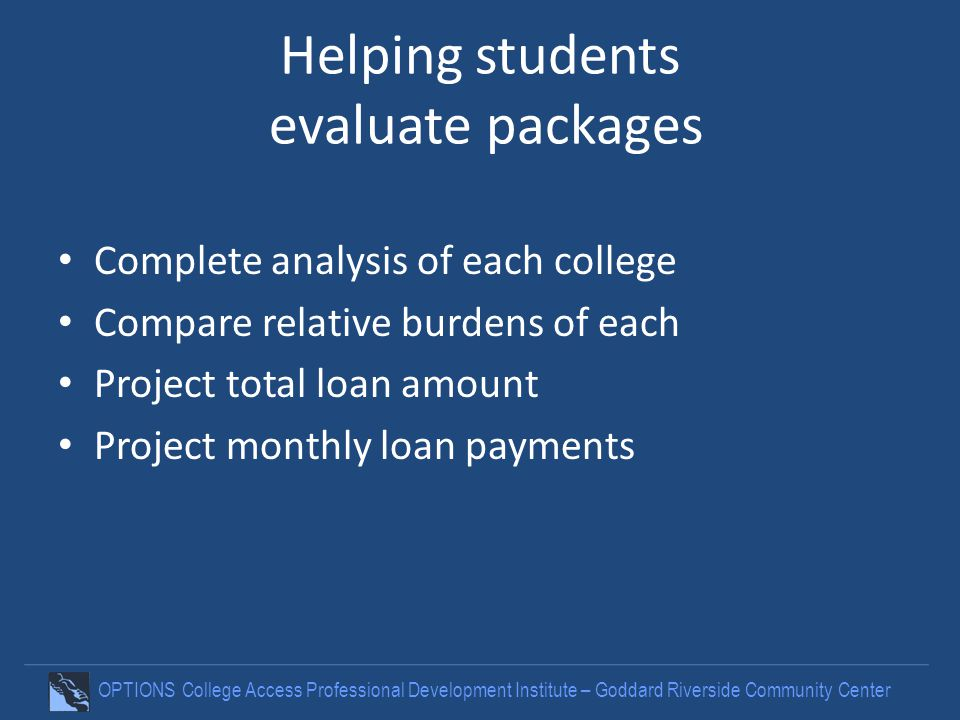Helping students evaluate packages Complete analysis of each college Compare relative burdens of each Project total loan amount Project monthly loan payments