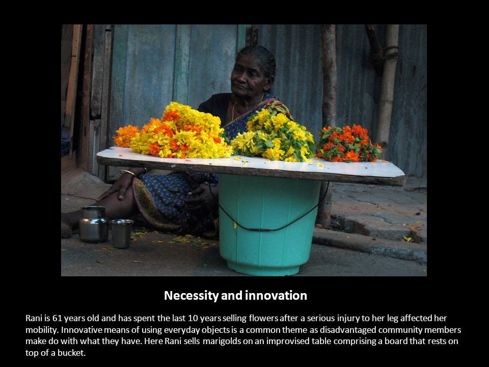 Necessity and innovation Rani is 61 years old and has spent the last 10 years selling flowers after a serious injury to her leg affected her mobility.