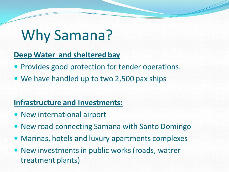 Why Samana? Geographic location: Situated on the Eastern and Southern Caribbean routes One day sailing from Miami and overnight from Grand Turk, San J