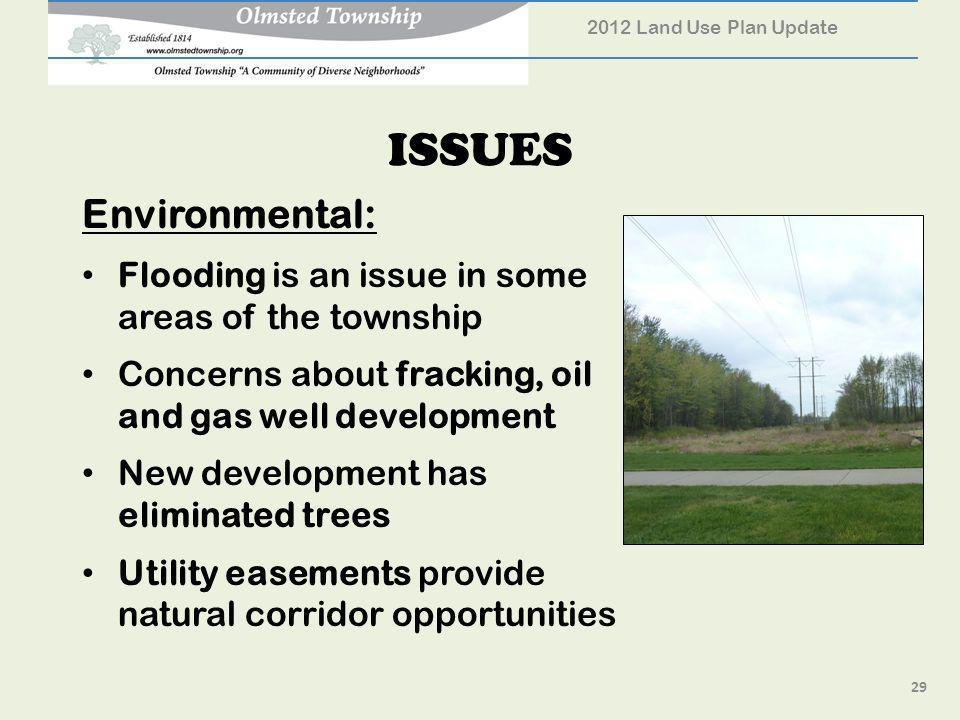 ISSUES Environmental: Flooding is an issue in some areas of the township Concerns about fracking, oil and gas well development New development has eliminated trees Utility easements provide natural corridor opportunities 2012 Land Use Plan Update 29