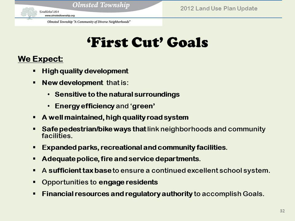 First Cut Goals We Expect: High quality development New development that is: Sensitive to the natural surroundings Energy efficiency and green A well maintained, high quality road system Safe pedestrian/bike ways that link neighborhoods and community facilities.
