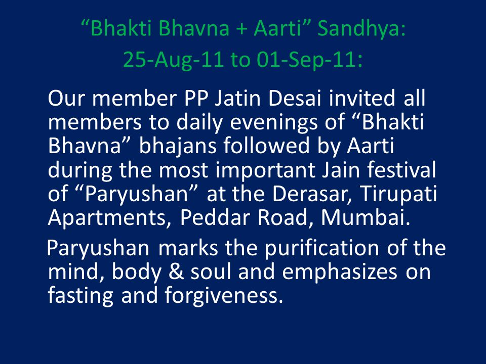 Bhakti Bhavna + Aarti Sandhya: 25-Aug-11 to 01-Sep-11 : Our member PP Jatin Desai invited all members to daily evenings of Bhakti Bhavna bhajans followed by Aarti during the most important Jain festival of Paryushan at the Derasar, Tirupati Apartments, Peddar Road, Mumbai.