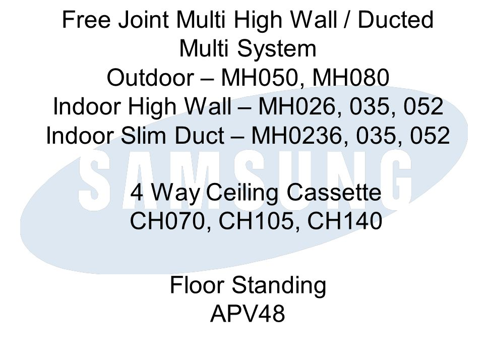 Free Joint Multi High Wall / Ducted Multi System Outdoor – MH050, MH080 Indoor High Wall – MH026, 035, 052 Indoor Slim Duct – MH0236, 035, 052 4 Way Ceiling Cassette CH070, CH105, CH140 Floor Standing APV48