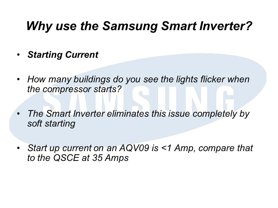 Why use the Samsung Smart Inverter? Starting Current How many buildings do you see the lights flicker when the compressor starts? The Smart Inverter e