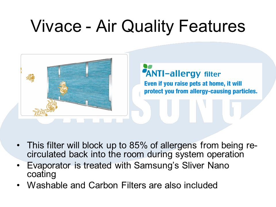 Vivace - Air Quality Features This filter will block up to 85% of allergens from being re- circulated back into the room during system operation Evaporator is treated with Samsungs Sliver Nano coating Washable and Carbon Filters are also included