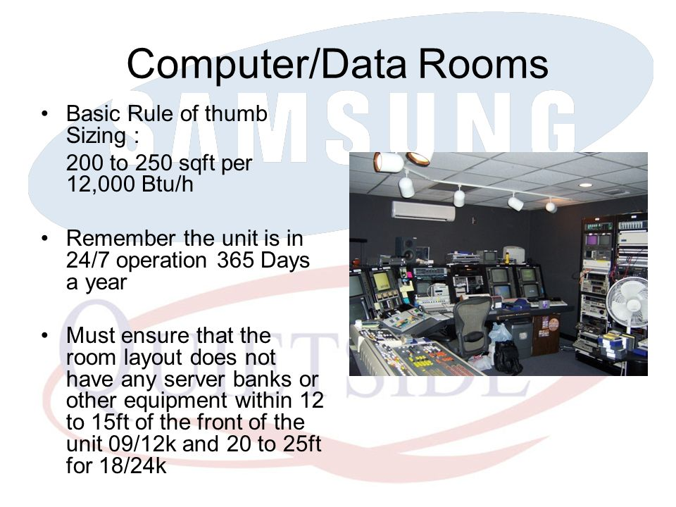 Computer/Data Rooms Basic Rule of thumb Sizing : 200 to 250 sqft per 12,000 Btu/h Remember the unit is in 24/7 operation 365 Days a year Must ensure t