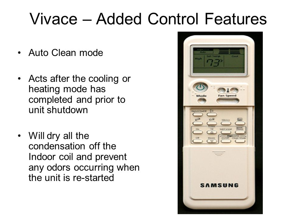 Auto Clean mode Acts after the cooling or heating mode has completed and prior to unit shutdown Will dry all the condensation off the Indoor coil and prevent any odors occurring when the unit is re-started