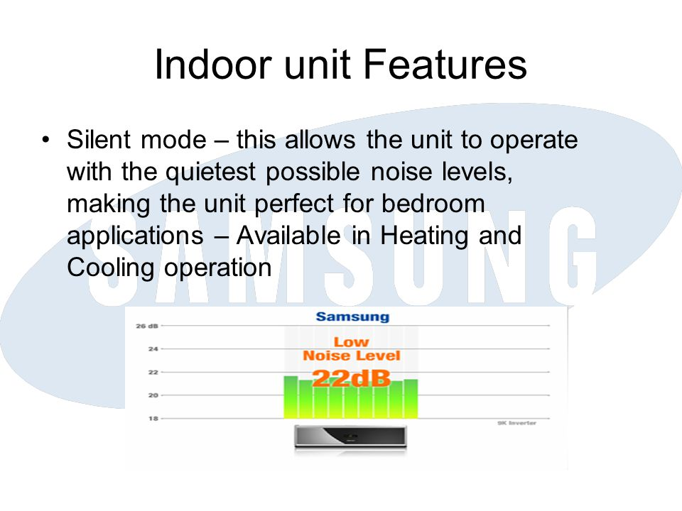 Indoor unit Features Silent mode – this allows the unit to operate with the quietest possible noise levels, making the unit perfect for bedroom applications – Available in Heating and Cooling operation