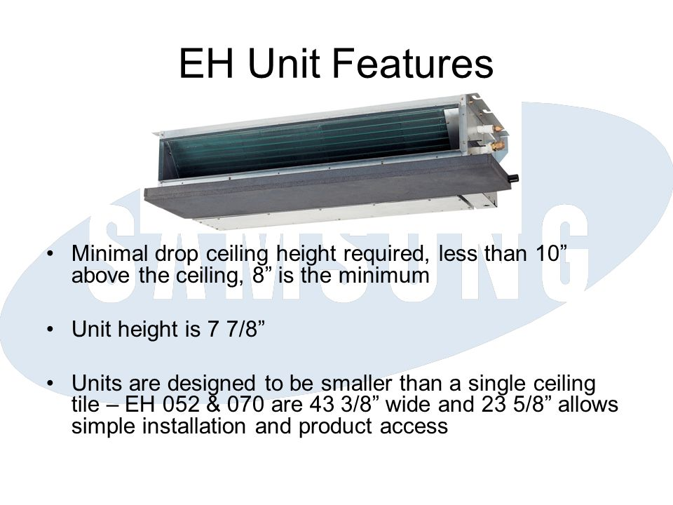 EH Unit Features Minimal drop ceiling height required, less than 10 above the ceiling, 8 is the minimum Unit height is 7 7/8 Units are designed to be smaller than a single ceiling tile – EH 052 & 070 are 43 3/8 wide and 23 5/8 allows simple installation and product access