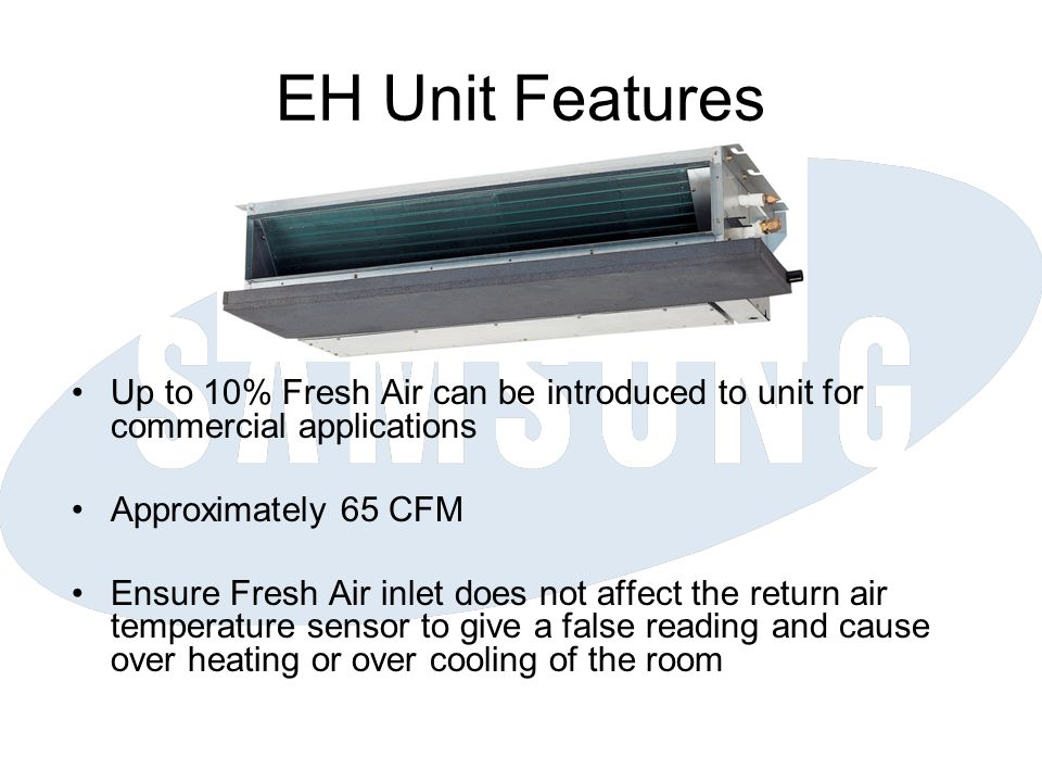 EH Unit Features Up to 10% Fresh Air can be introduced to unit for commercial applications Approximately 65 CFM Ensure Fresh Air inlet does not affect