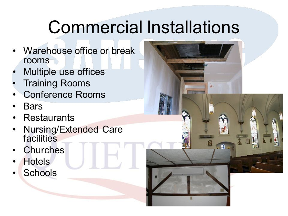 Commercial Installations Warehouse office or break rooms Multiple use offices Training Rooms Conference Rooms Bars Restaurants Nursing/Extended Care facilities Churches Hotels Schools