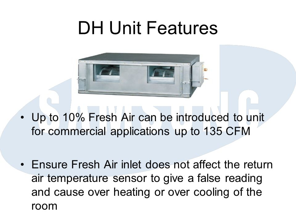 DH Unit Features Up to 10% Fresh Air can be introduced to unit for commercial applications up to 135 CFM Ensure Fresh Air inlet does not affect the return air temperature sensor to give a false reading and cause over heating or over cooling of the room