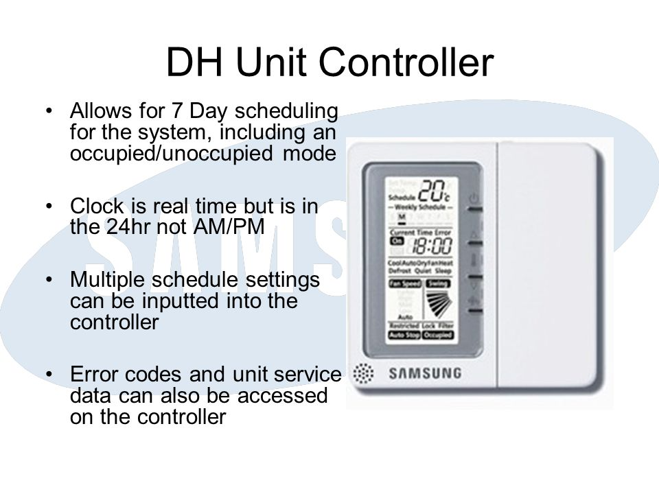 DH Unit Controller Allows for 7 Day scheduling for the system, including an occupied/unoccupied mode Clock is real time but is in the 24hr not AM/PM Multiple schedule settings can be inputted into the controller Error codes and unit service data can also be accessed on the controller