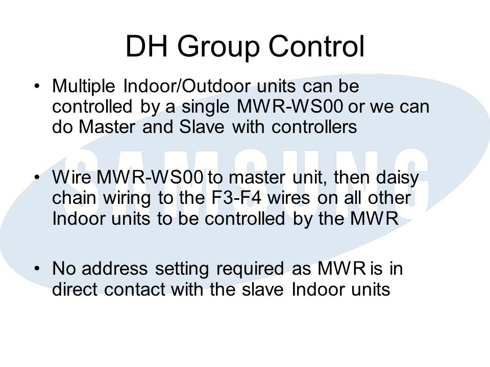 DH Group Control Multiple Indoor/Outdoor units can be controlled by a single MWR-WS00 or we can do Master and Slave with controllers Wire MWR-WS00 to