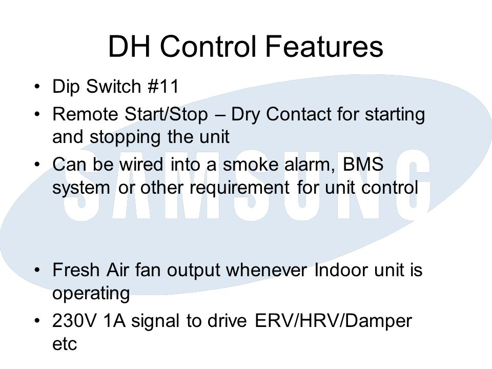 DH Control Features Dip Switch #11 Remote Start/Stop – Dry Contact for starting and stopping the unit Can be wired into a smoke alarm, BMS system or other requirement for unit control Fresh Air fan output whenever Indoor unit is operating 230V 1A signal to drive ERV/HRV/Damper etc