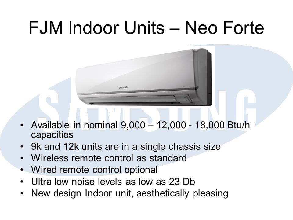 FJM Indoor Units – Neo Forte Available in nominal 9,000 – 12,000 - 18,000 Btu/h capacities 9k and 12k units are in a single chassis size Wireless remote control as standard Wired remote control optional Ultra low noise levels as low as 23 Db New design Indoor unit, aesthetically pleasing