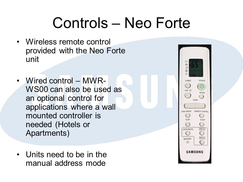 Controls – Neo Forte Wireless remote control provided with the Neo Forte unit Wired control – MWR- WS00 can also be used as an optional control for applications where a wall mounted controller is needed (Hotels or Apartments) Units need to be in the manual address mode