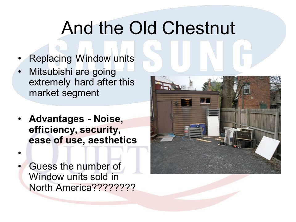And the Old Chestnut Replacing Window units Mitsubishi are going extremely hard after this market segment Advantages - Noise, efficiency, security, ea