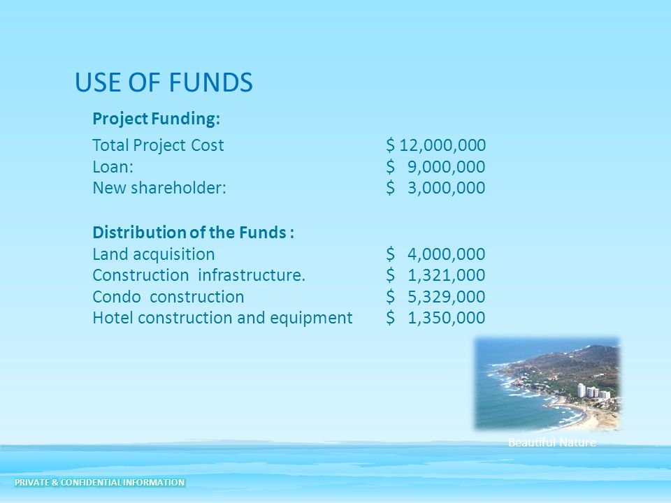 USE OF FUNDS Project Funding: Total Project Cost$ 12,000,000 Loan: $ 9,000,000 New shareholder: $ 3,000,000 Distribution of the Funds : Land acquisiti