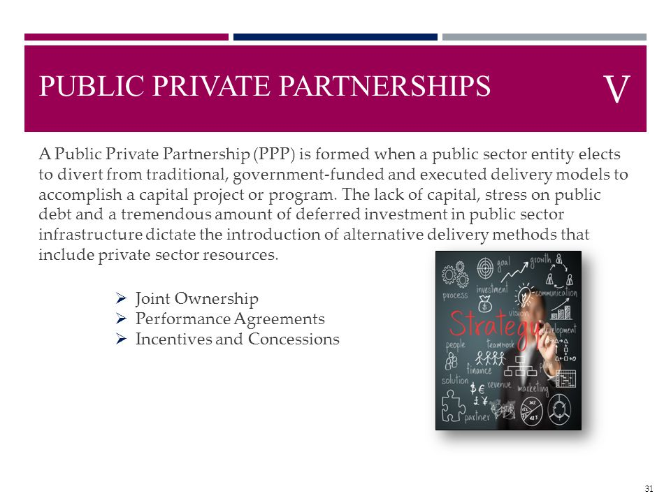 PUBLIC PRIVATE PARTNERSHIPS A Public Private Partnership (PPP) is formed when a public sector entity elects to divert from traditional, government-fun
