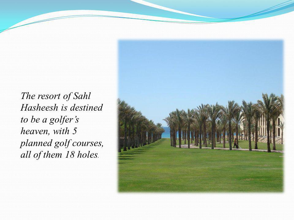 The resort of Sahl Hasheesh is destined to be a golfers heaven, with 5 planned golf courses, all of them 18 holes.
