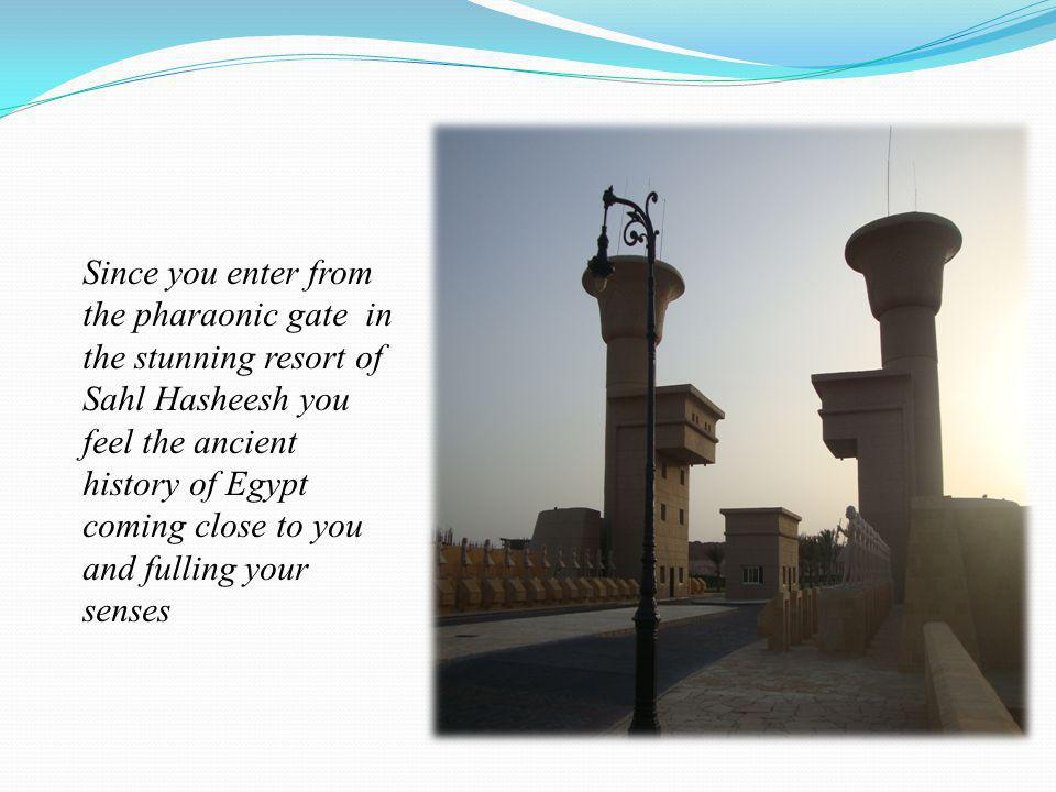 Since you enter from the pharaonic gate in the stunning resort of Sahl Hasheesh you feel the ancient history of Egypt coming close to you and fulling your senses