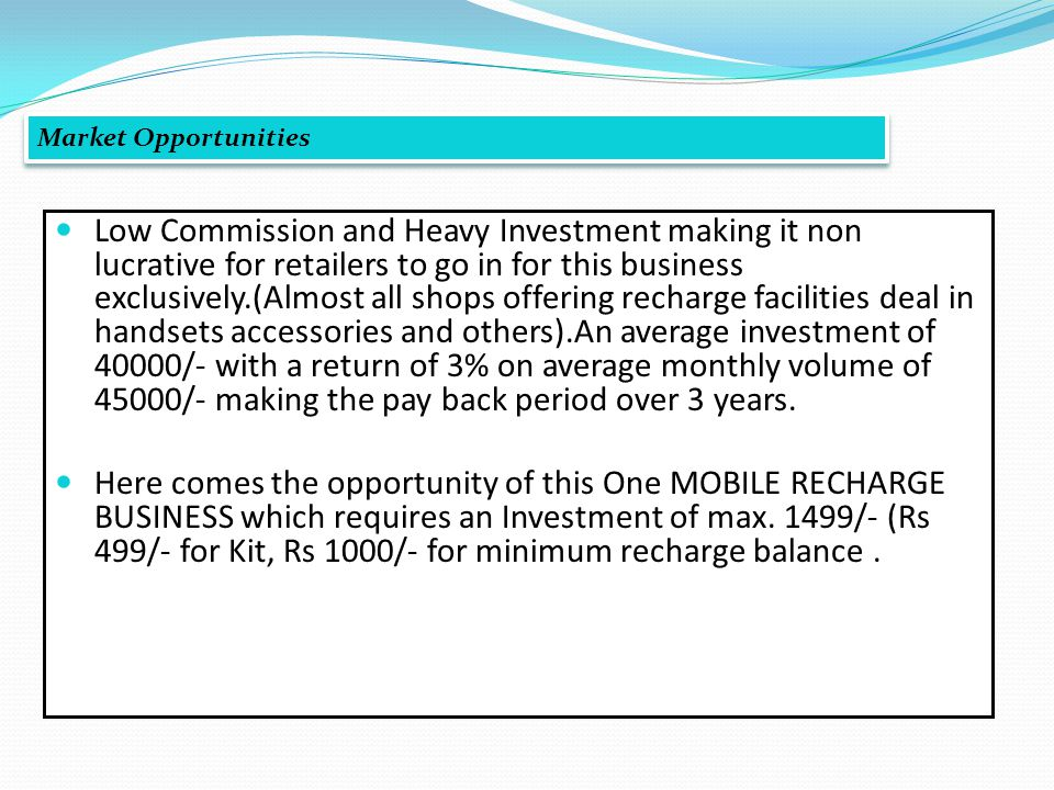 Low Commission and Heavy Investment making it non lucrative for retailers to go in for this business exclusively.(Almost all shops offering recharge facilities deal in handsets accessories and others).An average investment of 40000/- with a return of 3% on average monthly volume of 45000/- making the pay back period over 3 years.