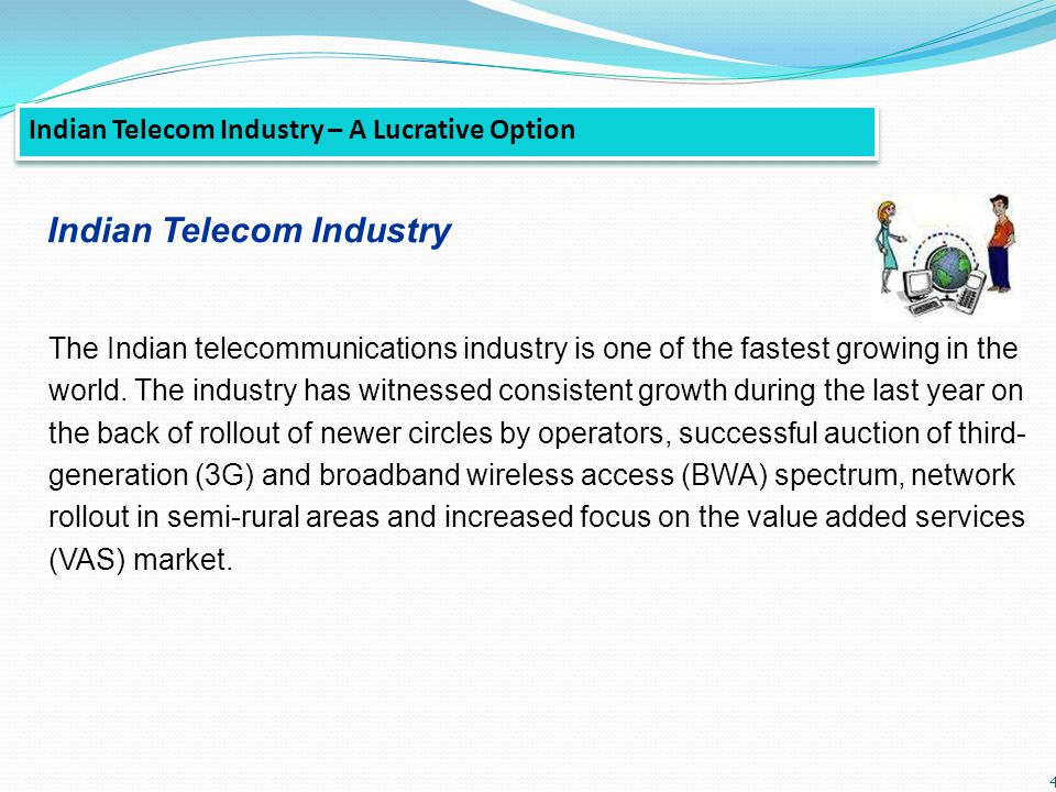 4 Indian Telecom Industry – A Lucrative Option The Indian telecommunications industry is one of the fastest growing in the world. The industry has wit