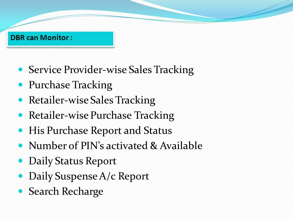 Service Provider-wise Sales Tracking Purchase Tracking Retailer-wise Sales Tracking Retailer-wise Purchase Tracking His Purchase Report and Status Number of PINs activated & Available Daily Status Report Daily Suspense A/c Report Search Recharge DBR can Monitor :