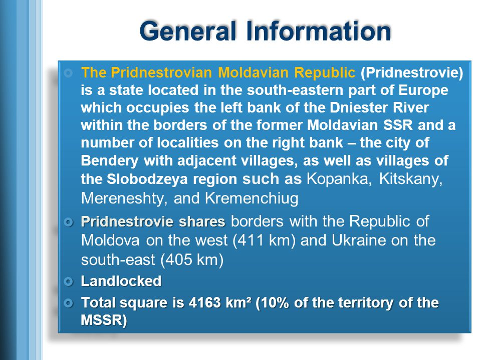 The Pridnestrovian Moldavian Republic (Pridnestrovie) is a state located in the south-eastern part of Europe which occupies the left bank of the Dniester River within the borders of the former Moldavian SSR and a number of localities on the right bank – the city of Bendery with adjacent villages, as well as villages of the Slobodzeya region such as Kopanka, Kitskany, Mereneshty, and Kremenchiug Pridnestrovie shares Pridnestrovie shares borders with the Republic of Moldova on the west (411 km) and Ukraine on the south-east (405 km) Landlocked Landlocked Total square is 4163 km² (10% of the territory of the MSSR) Total square is 4163 km² (10% of the territory of the MSSR) The Pridnestrovian Moldavian Republic (Pridnestrovie) is a state located in the south-eastern part of Europe which occupies the left bank of the Dniester River within the borders of the former Moldavian SSR and a number of localities on the right bank – the city of Bendery with adjacent villages, as well as villages of the Slobodzeya region such as Kopanka, Kitskany, Mereneshty, and Kremenchiug Pridnestrovie shares Pridnestrovie shares borders with the Republic of Moldova on the west (411 km) and Ukraine on the south-east (405 km) Landlocked Landlocked Total square is 4163 km² (10% of the territory of the MSSR) Total square is 4163 km² (10% of the territory of the MSSR)