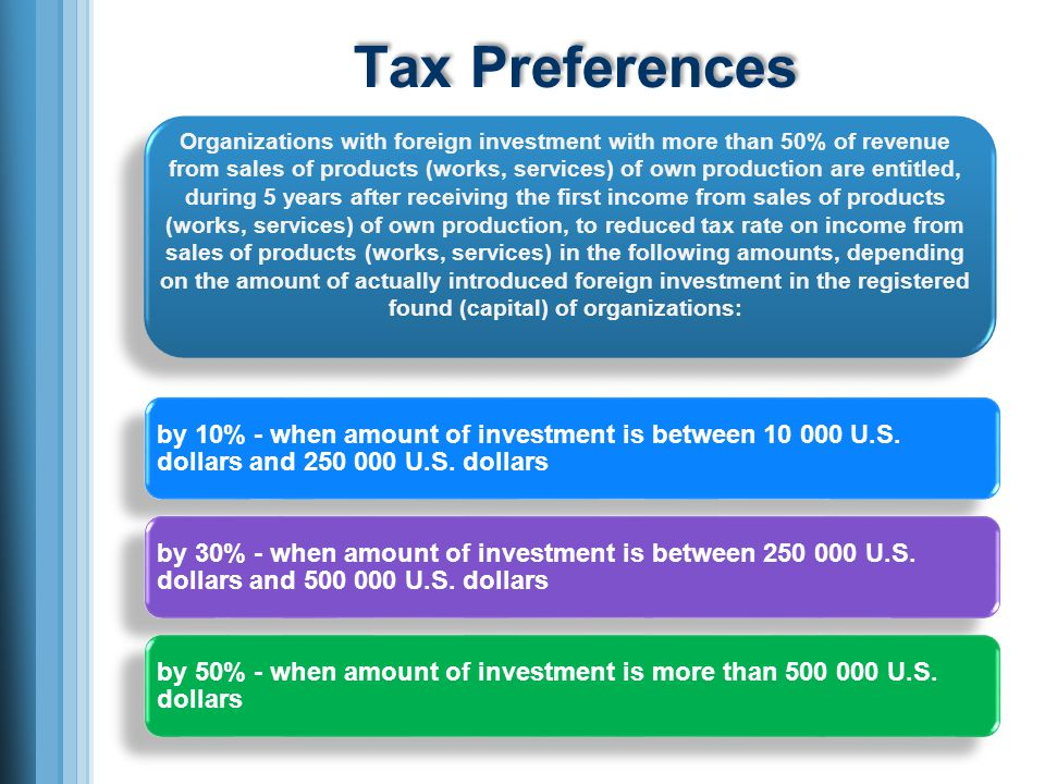 Tax Preferences Organizations with foreign investment with more than 50% of revenue from sales of products (works, services) of own production are entitled, during 5 years after receiving the first income from sales of products (works, services) of own production, to reduced tax rate on income from sales of products (works, services) in the following amounts, depending on the amount of actually introduced foreign investment in the registered found (capital) of organizations: