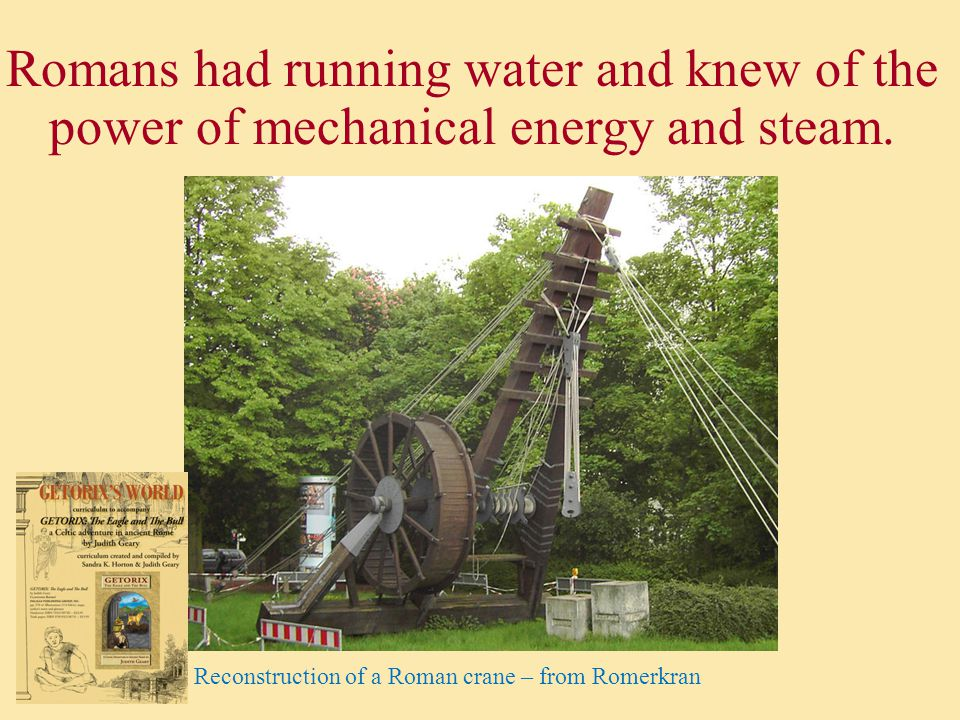 Romans had running water and knew of the power of mechanical energy and steam.