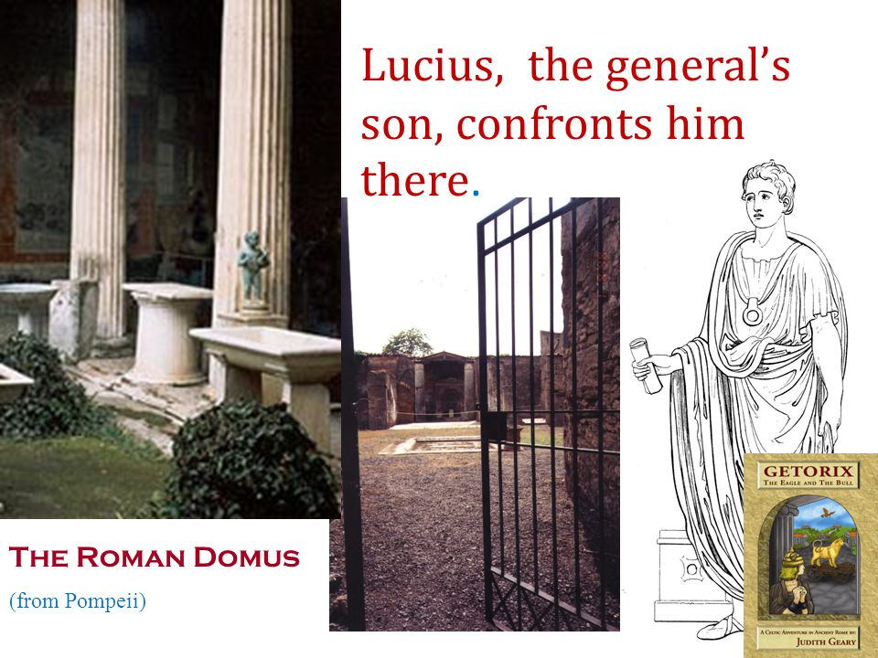 The Roman Domus (from Pompeii) Lucius, the generals son, confronts him there.