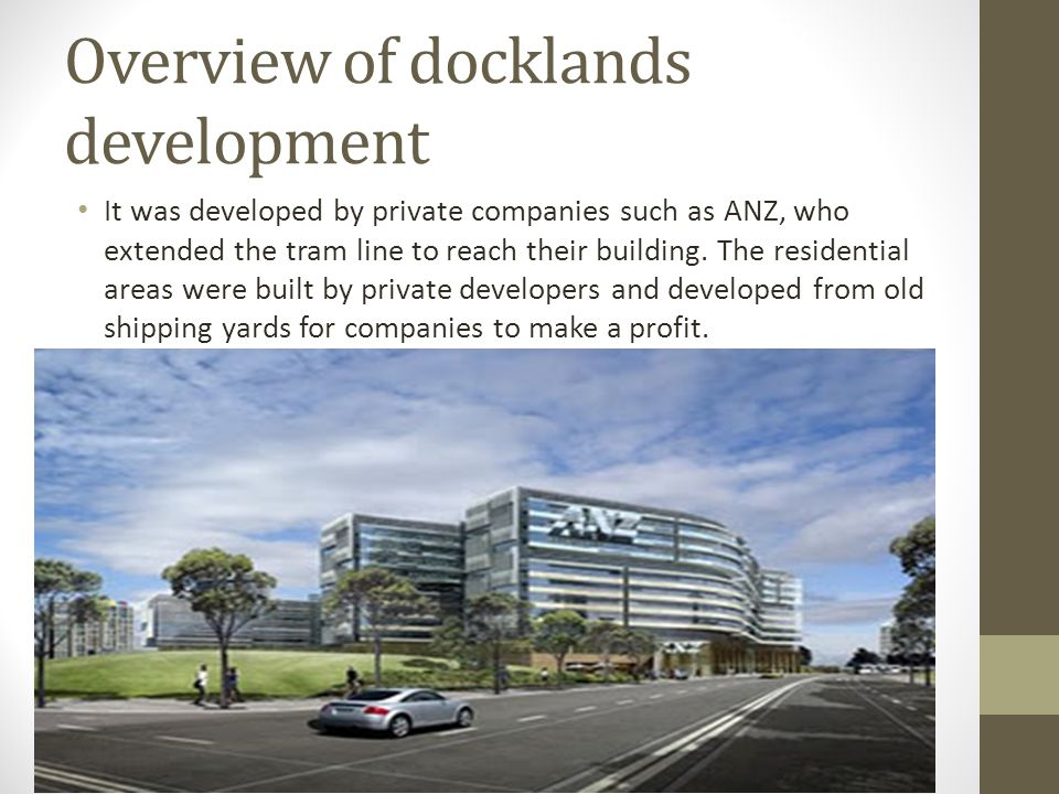 Overview of docklands development It was developed by private companies such as ANZ, who extended the tram line to reach their building.