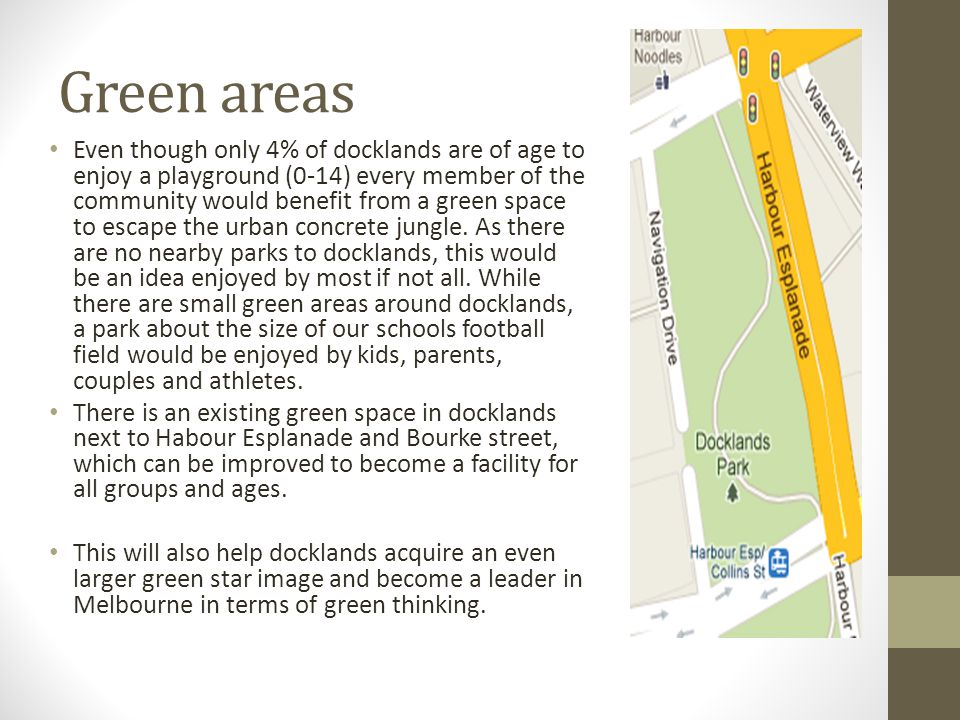 Green areas Even though only 4% of docklands are of age to enjoy a playground (0-14) every member of the community would benefit from a green space to escape the urban concrete jungle.