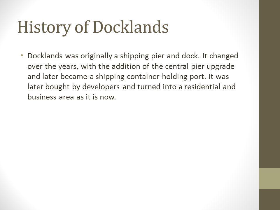 History of Docklands Docklands was originally a shipping pier and dock.