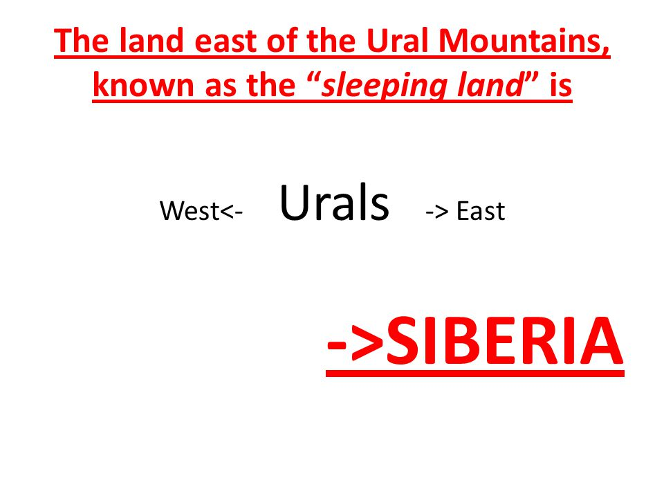 The land east of the Ural Mountains, known as the sleeping land is West East ->SIBERIA