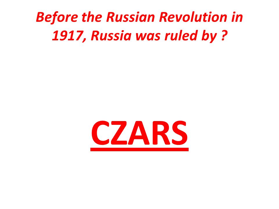Before the Russian Revolution in 1917, Russia was ruled by CZARS