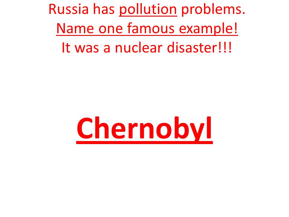 Russia has pollution problems. Name one famous example! It was a nuclear disaster!!! Chernobyl